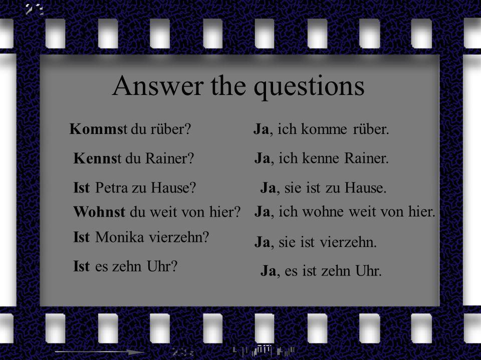 Answer the questions Ist Monika vierzehn? Kommst du rüber? Kennst du Rainer? Ist Petra zu Hause? Wohnst du weit von hier? Ist es zehn Uhr? Ja, ich kom