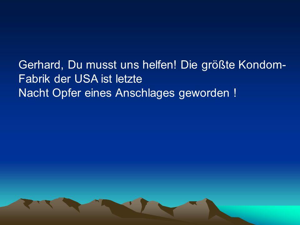 Gerhard, Du musst uns helfen! Die größte Kondom- Fabrik der USA ist letzte Nacht Opfer eines Anschlages geworden !