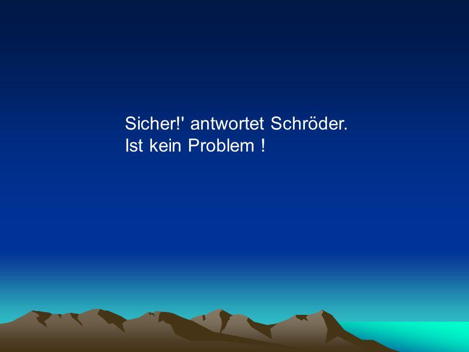Sicher!' antwortet Schröder. Ist kein Problem !