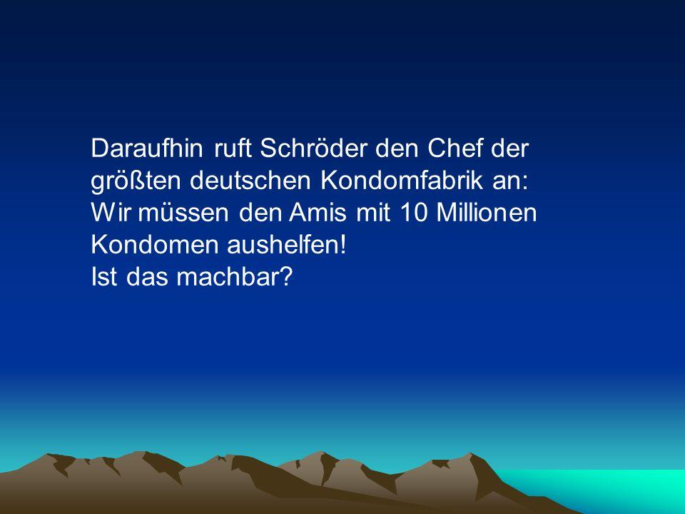 Daraufhin ruft Schröder den Chef der größten deutschen Kondomfabrik an: Wir müssen den Amis mit 10 Millionen Kondomen aushelfen.