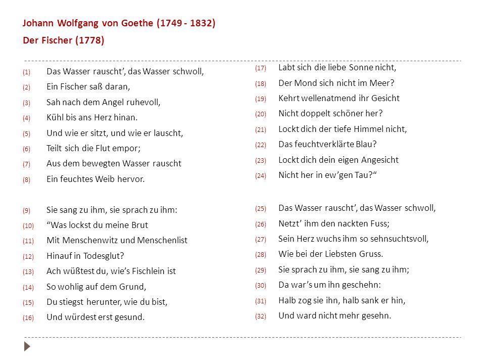 Johann Wolfgang von Goethe (1749 - 1832) Der Fischer (1778) (1) Das Wasser rauscht, das Wasser schwoll, (2) Ein Fischer saß daran, (3) Sah nach dem An