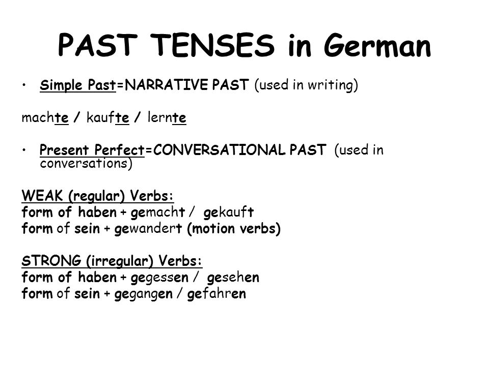 PAST TENSES in German Simple Past=NARRATIVE PAST (used in writing) machte / kaufte / lernte Present Perfect=CONVERSATIONAL PAST (used in conversations