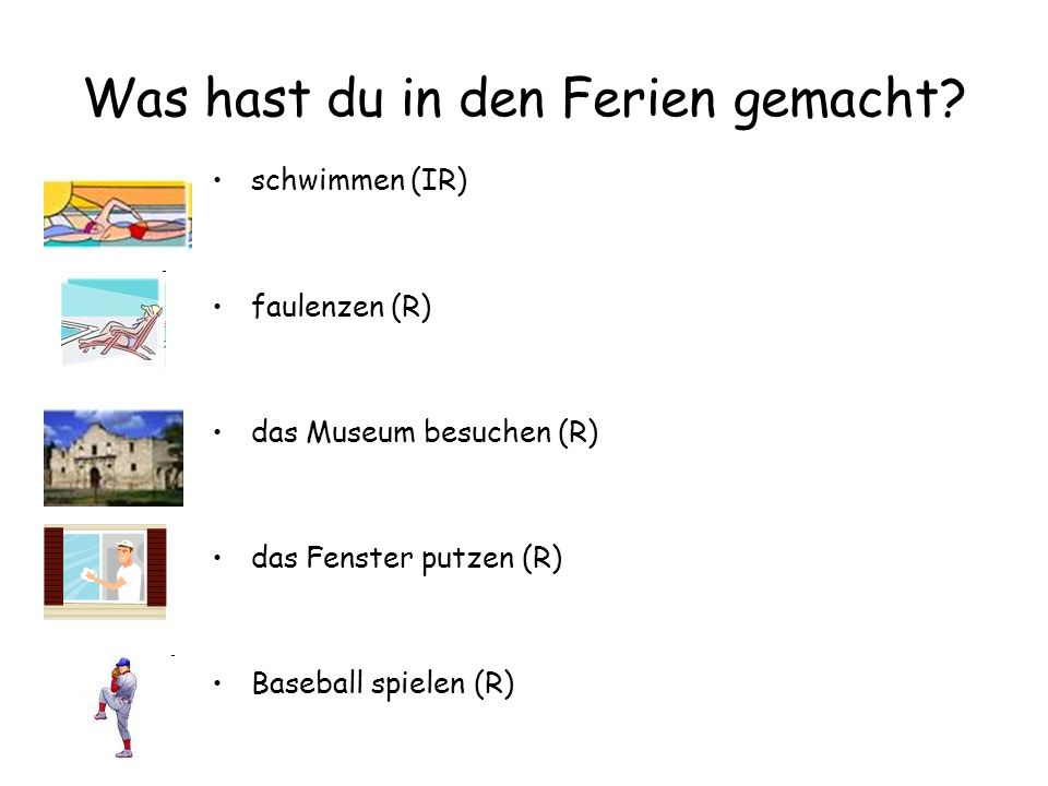 Was hast du in den Ferien gemacht? schwimmen (IR) faulenzen (R) das Museum besuchen (R) das Fenster putzen (R) Baseball spielen (R)