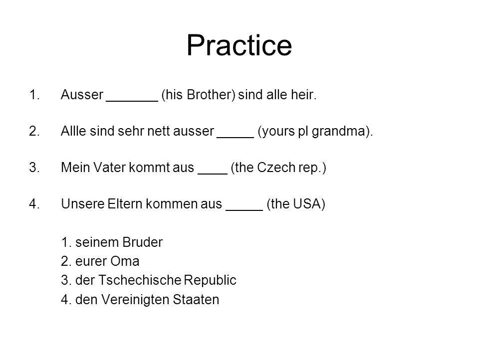 Practice 1.Ausser _______ (his Brother) sind alle heir. 2.Allle sind sehr nett ausser _____ (yours pl grandma). 3.Mein Vater kommt aus ____ (the Czech
