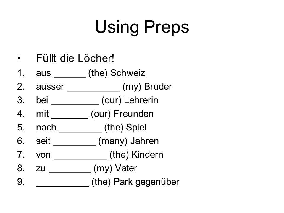 Using Preps Füllt die Löcher! 1.aus ______ (the) Schweiz 2.ausser __________ (my) Bruder 3.bei _________ (our) Lehrerin 4.mit _______ (our) Freunden 5