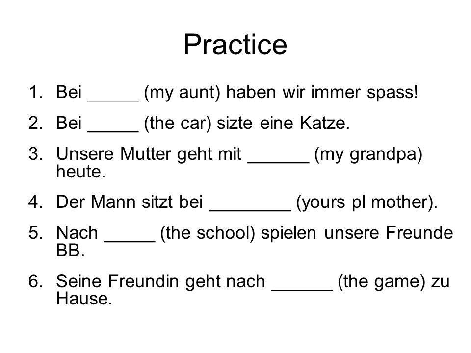 Practice 1.Bei _____ (my aunt) haben wir immer spass.