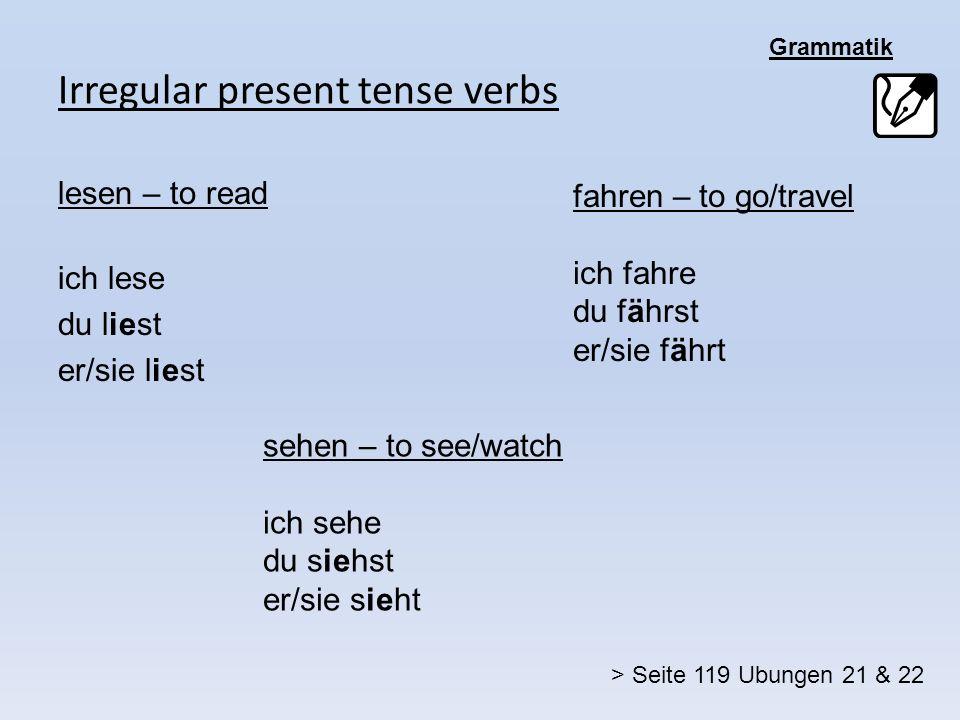 Grammatik Irregular present tense verbs lesen – to read ich lese du liest er/sie liest sehen – to see/watch ich sehe du siehst er/sie sieht fahren – to go/travel ich fahre du fährst er/sie fährt > Seite 119 Ubungen 21 & 22