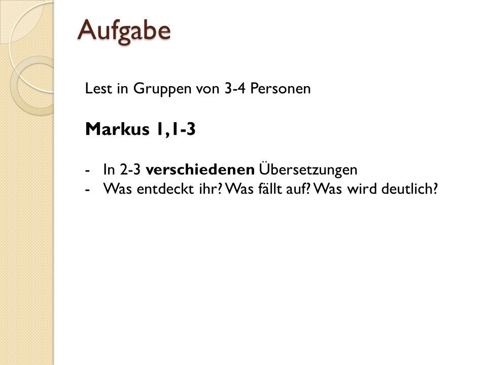 Aufgabe Lest in Gruppen von 3-4 Personen Markus 1,1-3 -In 2-3 verschiedenen Übersetzungen -Was entdeckt ihr? Was fällt auf? Was wird deutlich?