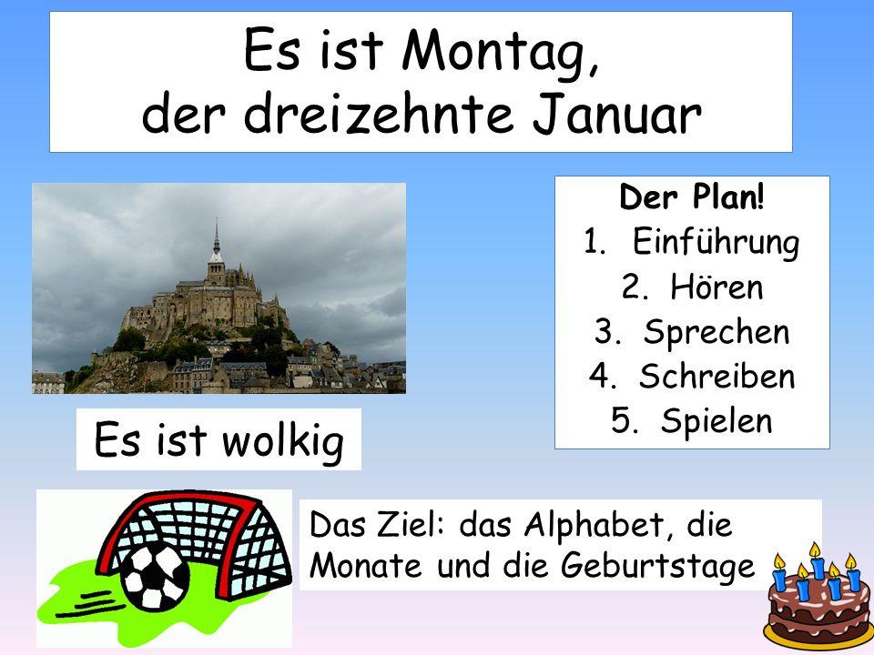 Es ist Montag, der dreizehnte Januar Der Plan! 1.Einführung 2.Hören 3.Sprechen 4.Schreiben 5.Spielen Es ist wolkig Das Ziel: das Alphabet, die Monate