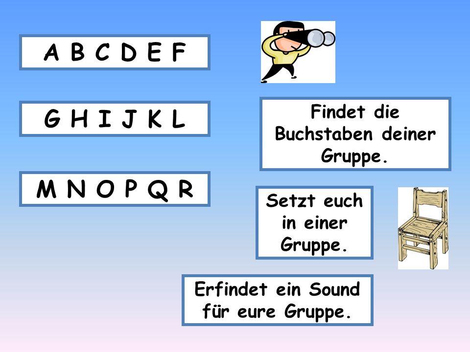 Findet die Buchstaben deiner Gruppe. A B C D E F G H I J K L M N O P Q R Setzt euch in einer Gruppe. Erfindet ein Sound für eure Gruppe.