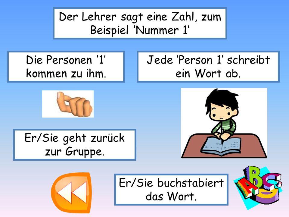 Der Lehrer sagt eine Zahl, zum Beispiel Nummer 1 Die Personen 1 kommen zu ihm. Jede Person 1 schreibt ein Wort ab. Er/Sie geht zurück zur Gruppe. Er/S