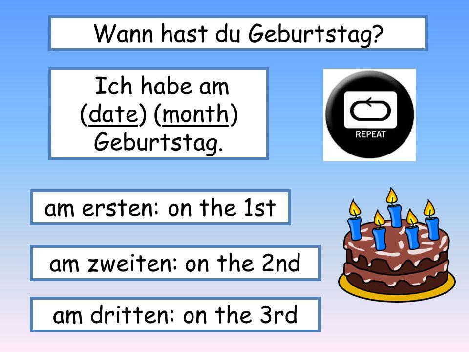 Wann hast du Geburtstag? Ich habe am (date) (month) Geburtstag. am ersten: on the 1st am zweiten: on the 2nd am dritten: on the 3rd