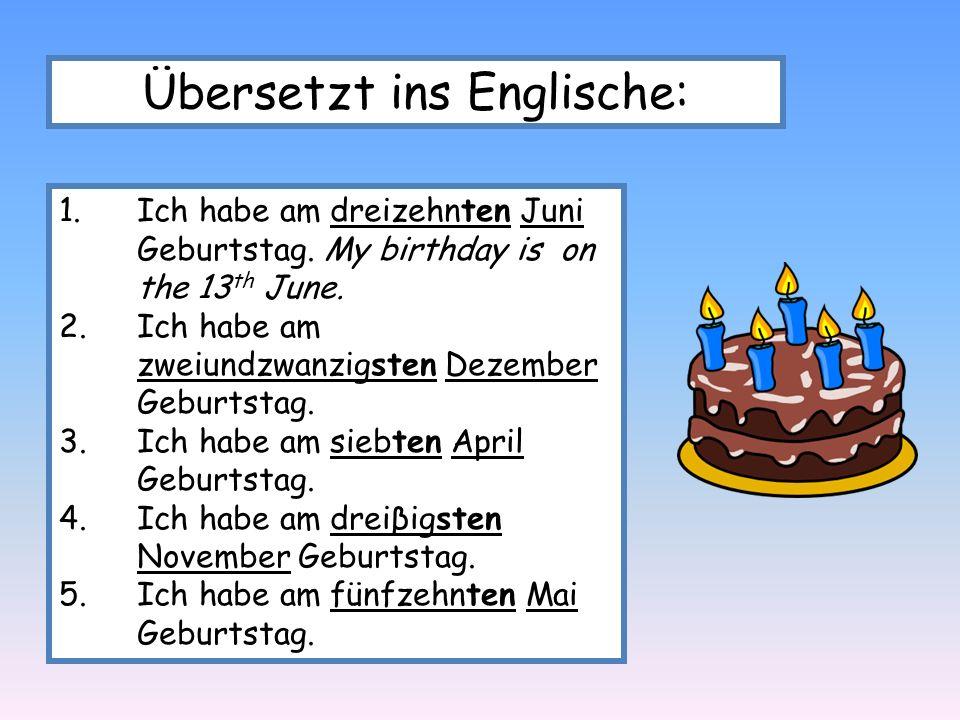 Übersetzt ins Englische: 1.Ich habe am dreizehnten Juni Geburtstag. My birthday is on the 13 th June. 2.Ich habe am zweiundzwanzigsten Dezember Geburt