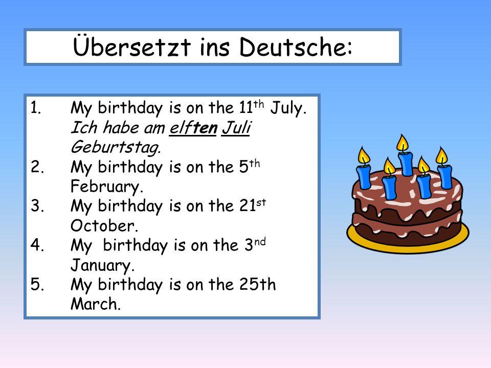 Übersetzt ins Deutsche: 1.My birthday is on the 11 th July. Ich habe am elften Juli Geburtstag. 2.My birthday is on the 5 th February. 3.My birthday i