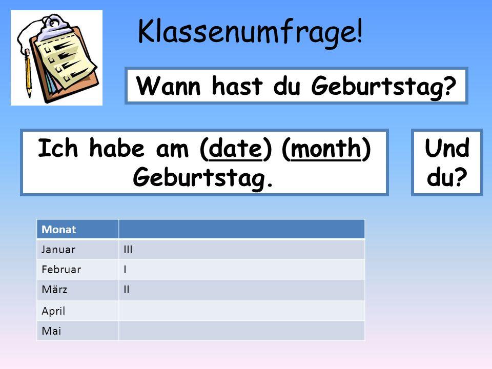 Klassenumfrage! Wann hast du Geburtstag? Ich habe am (date) (month) Geburtstag. Und du? Monat JanuarIII FebruarI MärzII April Mai
