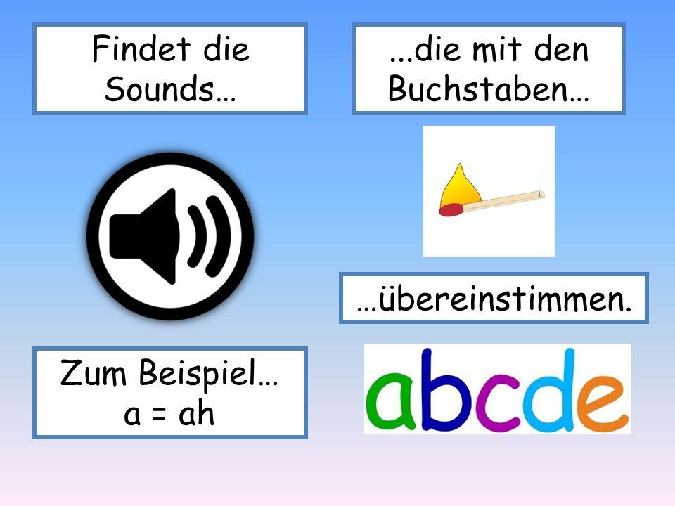 Findet die Sounds…...die mit den Buchstaben… …übereinstimmen. Zum Beispiel… a = ah