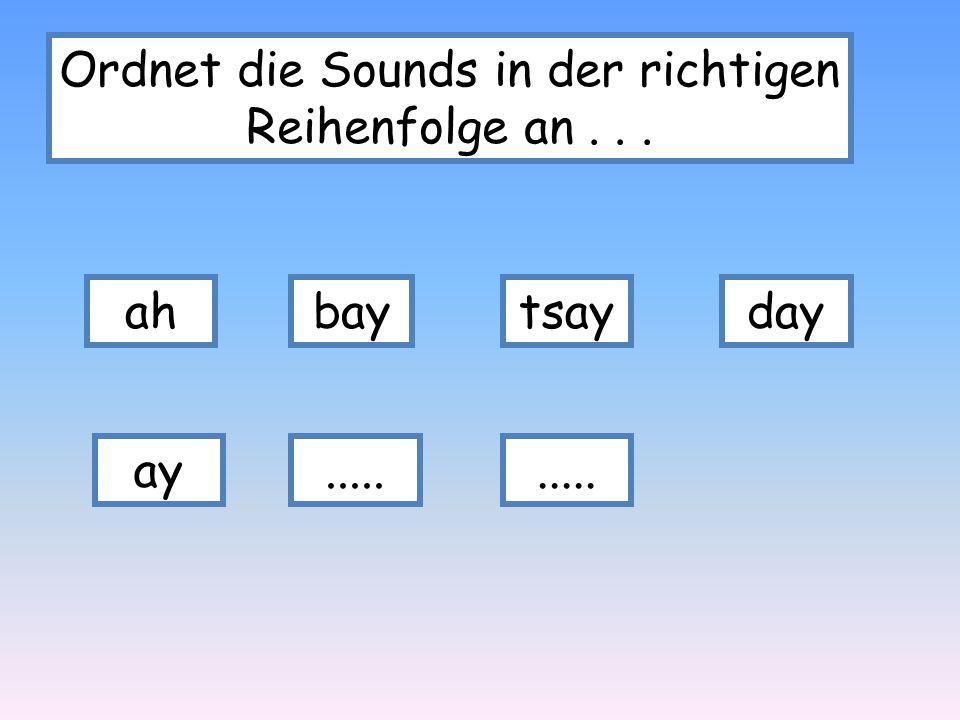 Ordnet die Sounds in der richtigen Reihenfolge an... ahbaytsayday ay.....