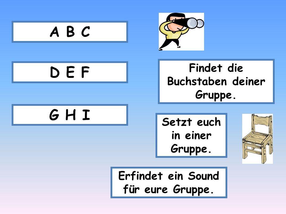 Findet die Buchstaben deiner Gruppe. A B C D E F G H I Setzt euch in einer Gruppe. Erfindet ein Sound für eure Gruppe.
