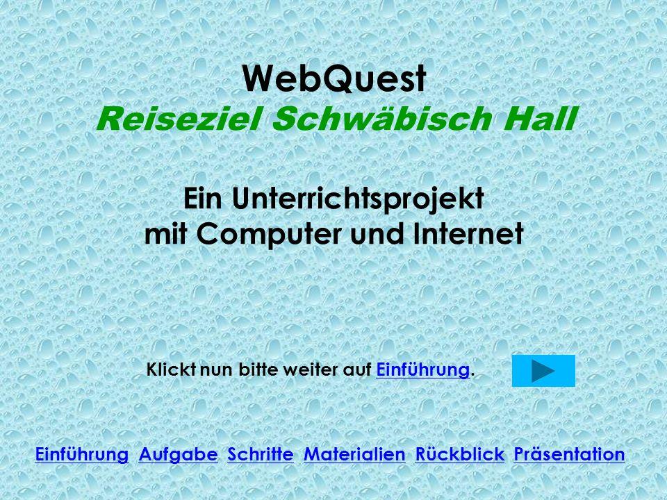 WebQuest Reiseziel Schwäbisch Hall Ein Unterrichtsprojekt mit Computer und Internet Klickt nun bitte weiter auf Einführung.Einführung Einführung Aufga