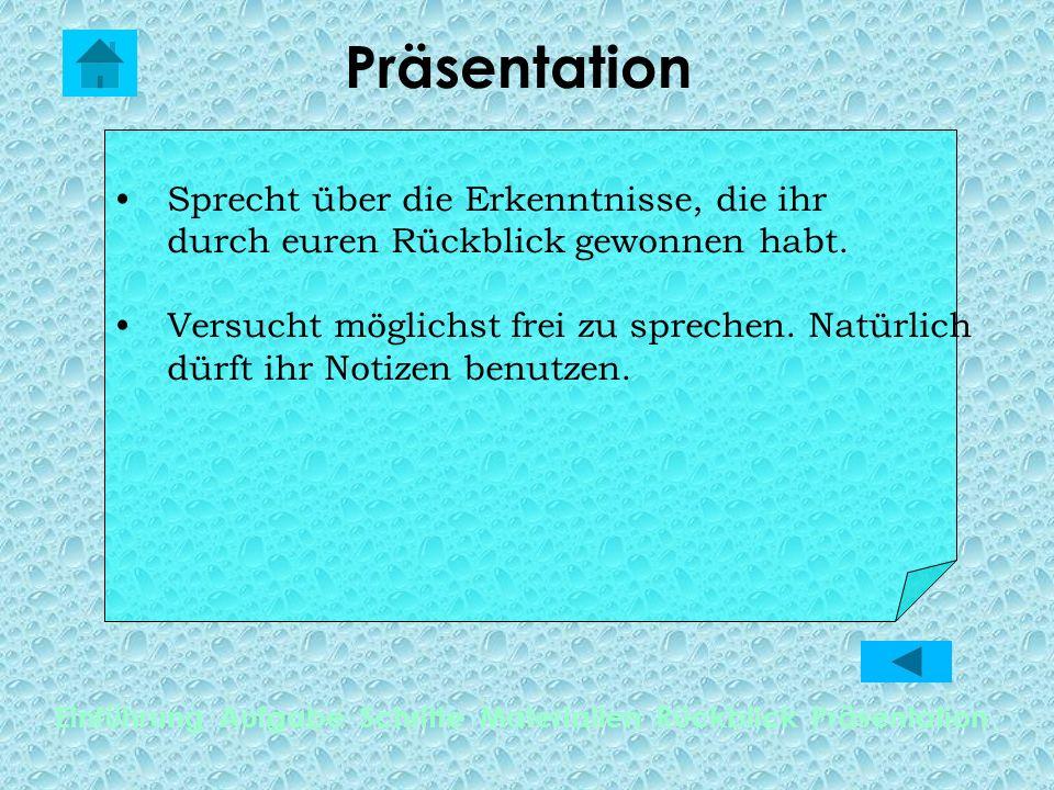Präsentation Einführung Aufgabe Schritte Materialien Rückblick Präsentation Sprecht über die Erkenntnisse, die ihr durch euren Rückblick gewonnen habt