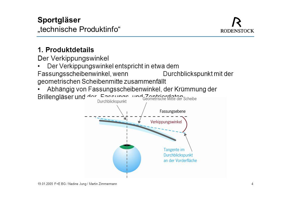 19.01.2005 F+E BG / Nadine Jung / Martin Zimmermann15 Sportgläser technische Produktinfo Konventionelles Gleitsichtglas, mit Angabe der Refraktionswerte: sph +2,0 cyl +1,0 A 60 Add 2,0 und des FSW bestellt.