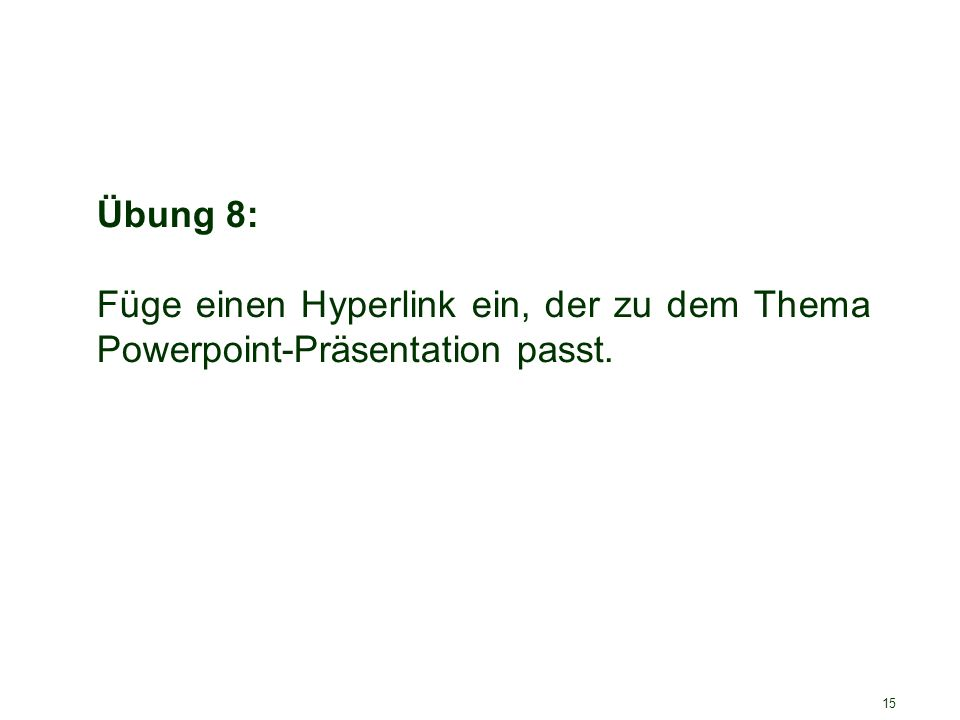 15 Übung 8: Füge einen Hyperlink ein, der zu dem Thema Powerpoint-Präsentation passt.