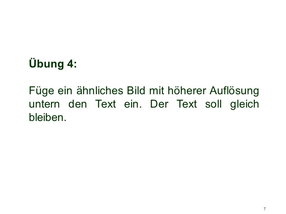 7 Übung 4: Füge ein ähnliches Bild mit höherer Auflösung untern den Text ein. Der Text soll gleich bleiben.