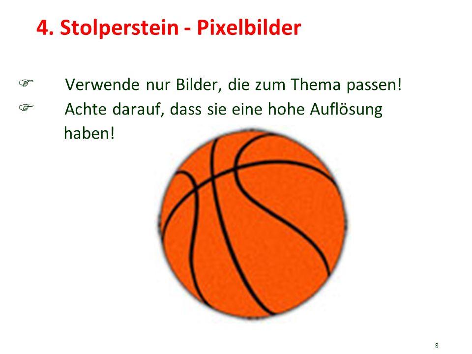 8 4. Stolperstein - Pixelbilder Verwende nur Bilder, die zum Thema passen! Achte darauf, dass sie eine hohe Auflösung haben!