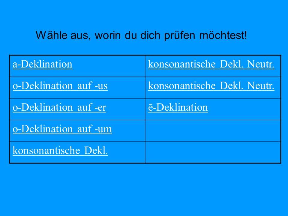 Wähle aus, worin du dich prüfen möchtest! a-Deklinationkonsonantische Dekl. Neutr. o-Deklination auf -uskonsonantische Dekl. Neutr. o-Deklination auf