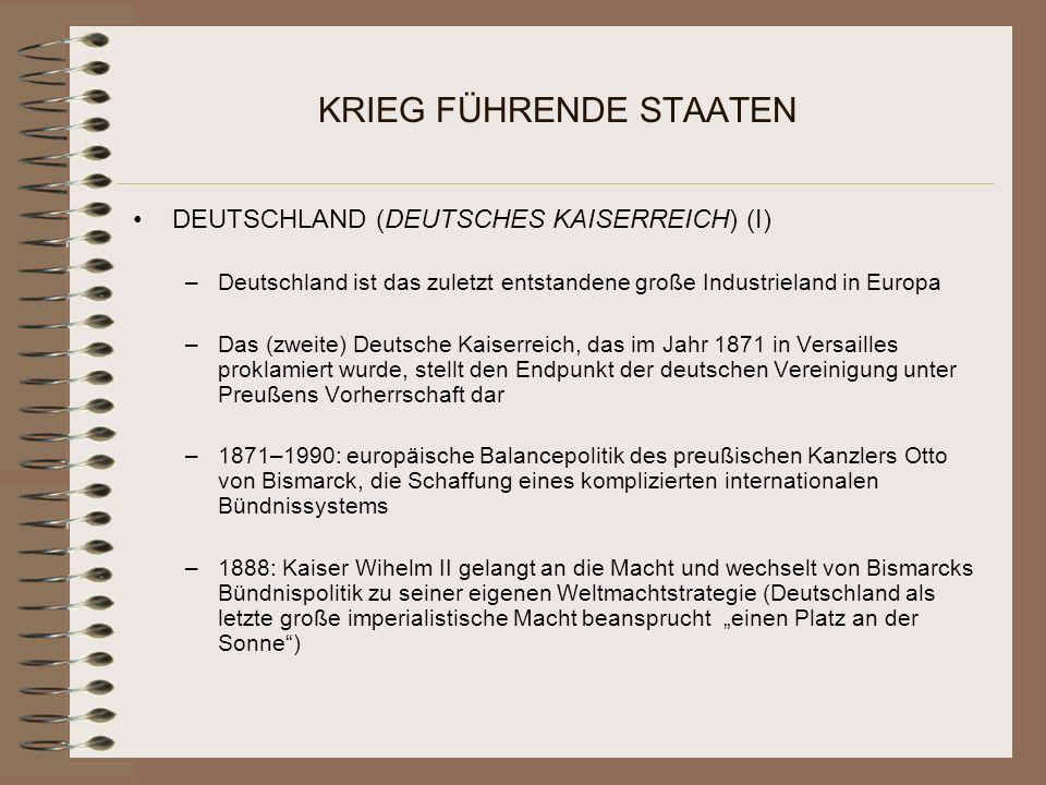 KRIEG FÜHRENDE STAATEN DEUTSCHLAND (DEUTSCHES KAISERREICH) (I) –Deutschland ist das zuletzt entstandene große Industrieland in Europa –Das (zweite) Deutsche Kaiserreich, das im Jahr 1871 in Versailles proklamiert wurde, stellt den Endpunkt der deutschen Vereinigung unter Preußens Vorherrschaft dar –1871–1990: europäische Balancepolitik des preußischen Kanzlers Otto von Bismarck, die Schaffung eines komplizierten internationalen Bündnissystems –1888: Kaiser Wihelm II gelangt an die Macht und wechselt von Bismarcks Bündnispolitik zu seiner eigenen Weltmachtstrategie (Deutschland als letzte große imperialistische Macht beansprucht einen Platz an der Sonne)