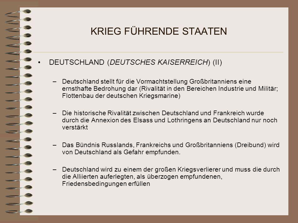 KRIEG FÜHRENDE STAATEN DEUTSCHLAND (DEUTSCHES KAISERREICH) (II) –Deutschland stellt für die Vormachtstellung Großbritanniens eine ernsthafte Bedrohung dar (Rivalität in den Bereichen Industrie und Militär; Flottenbau der deutschen Kriegsmarine) –Die historische Rivalität zwischen Deutschland und Frankreich wurde durch die Annexion des Elsass und Lothringens an Deutschland nur noch verstärkt –Das Bündnis Russlands, Frankreichs und Großbritanniens (Dreibund) wird von Deutschland als Gefahr empfunden.
