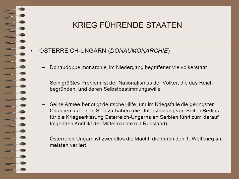 KRIEG FÜHRENDE STAATEN ÖSTERREICH-UNGARN (DONAUMONARCHIE) –Donaudoppelmonarchie, im Niedergang begriffener Vielvölkerstaat –Sein größtes Problem ist der Nationalismus der Völker, die das Reich begründen, und deren Selbstbestimmungswille –Seine Armee benötigt deutsche Hilfe, um im Kriegsfalle die geringsten Chancen auf einen Sieg zu haben (die Unterstützung von Seiten Berlins für die Kriegserklärung Österreich-Ungarns an Serbien führt zum darauf folgenden Konflikt der Mittelmächte mit Russland) –Österreich-Ungarn ist zweifellos die Macht, die durch den 1.
