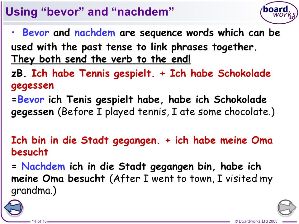 © Boardworks Ltd 200814 of 16 Using bevor and nachdem Bevor and nachdem are sequence words which can be used with the past tense to link phrases toget