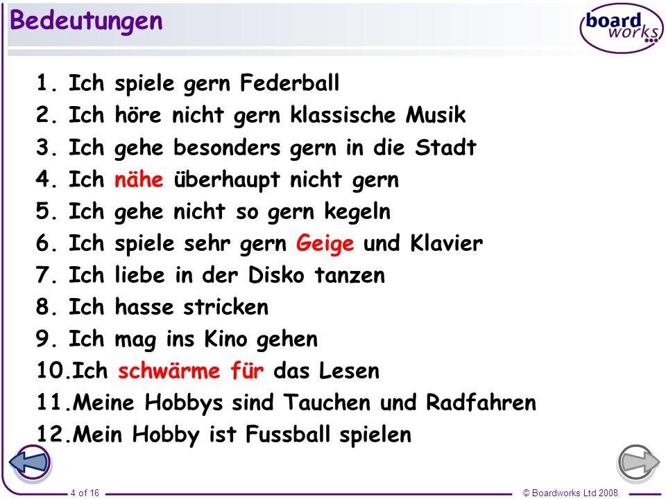 © Boardworks Ltd 20084 of 16 Bedeutungen 1.Ich spiele gern Federball 2.Ich höre nicht gern klassische Musik 3.Ich gehe besonders gern in die Stadt 4.I