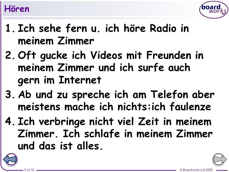 © Boardworks Ltd 20085 of 16 Hören 1.Ich sehe fern u. ich höre Radio in meinem Zimmer 2.Oft gucke ich Videos mit Freunden in meinem Zimmer und ich sur