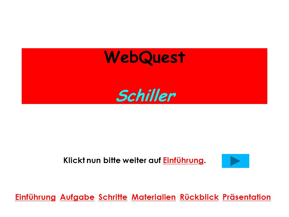 WebQuest Schiller Klickt nun bitte weiter auf Einführung.Einführung Einführung Aufgabe Schritte Materialien Rückblick PräsentationAufgabeSchritteMaterialienRückblickPräsentation
