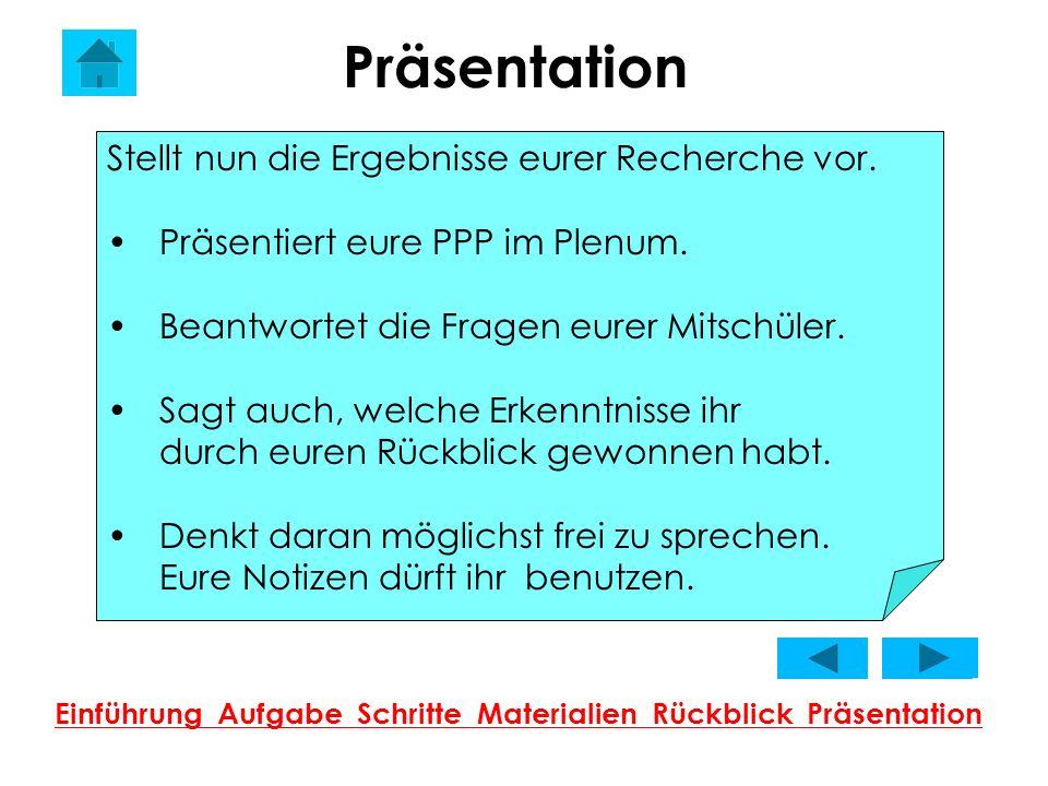 Präsentation Einführung Aufgabe Schritte Materialien Rückblick Präsentation Stellt nun die Ergebnisse eurer Recherche vor. Präsentiert eure PPP im Ple