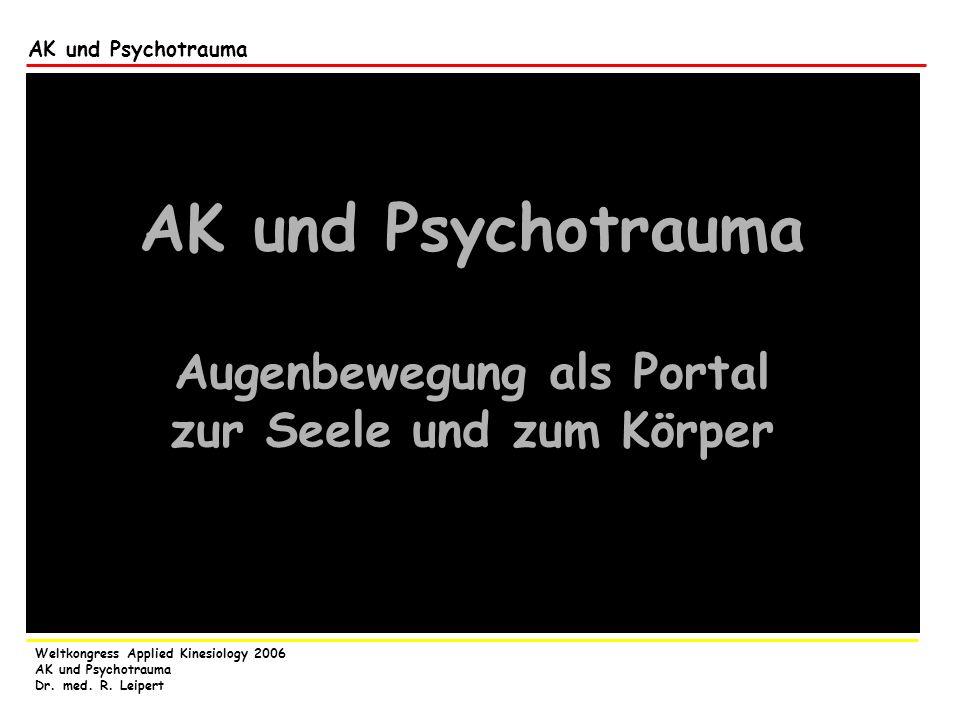 Weltkongress Applied Kinesiology 2006 AK und Psychotrauma Dr. med. R. Leipert AK und Psychotrauma Augenbewegung als Portal zur Seele und zum Körper