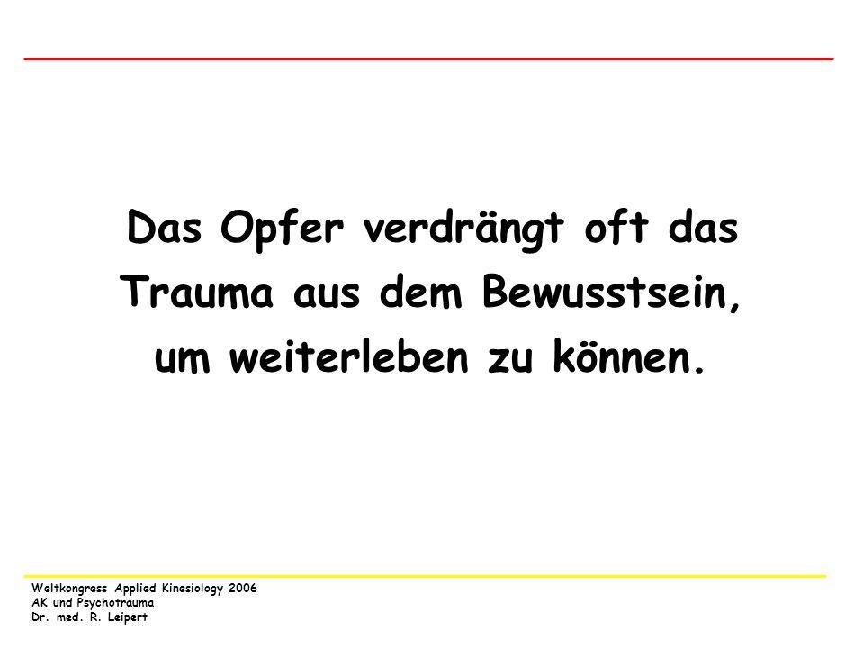 Weltkongress Applied Kinesiology 2006 AK und Psychotrauma Dr. med. R. Leipert Das Opfer verdrängt oft das Trauma aus dem Bewusstsein, um weiterleben z