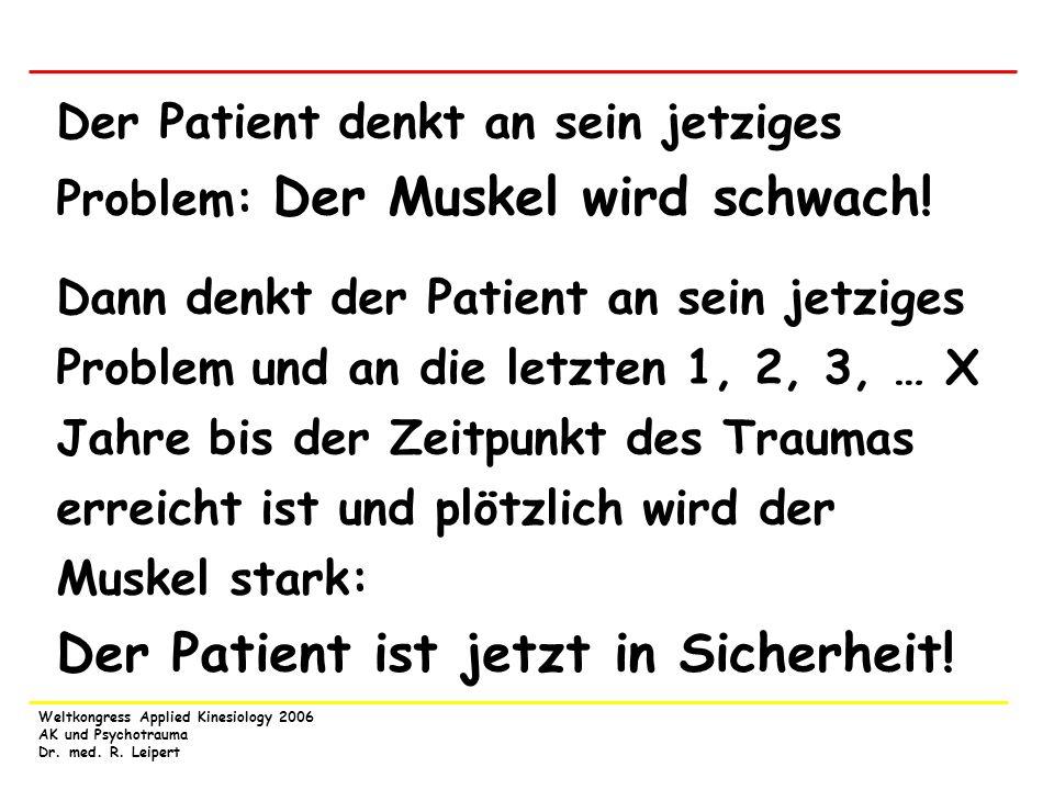 Weltkongress Applied Kinesiology 2006 AK und Psychotrauma Dr. med. R. Leipert Der Patient denkt an sein jetziges Problem: Der Muskel wird schwach! Dan