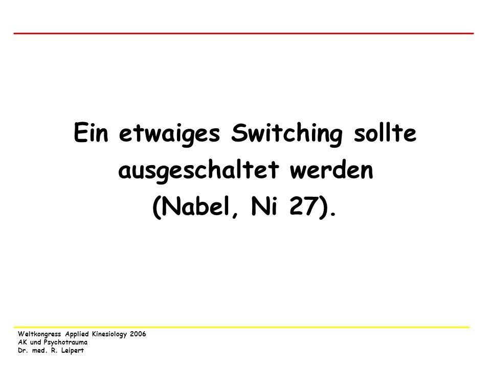 Weltkongress Applied Kinesiology 2006 AK und Psychotrauma Dr. med. R. Leipert Ein etwaiges Switching sollte ausgeschaltet werden (Nabel, Ni 27).
