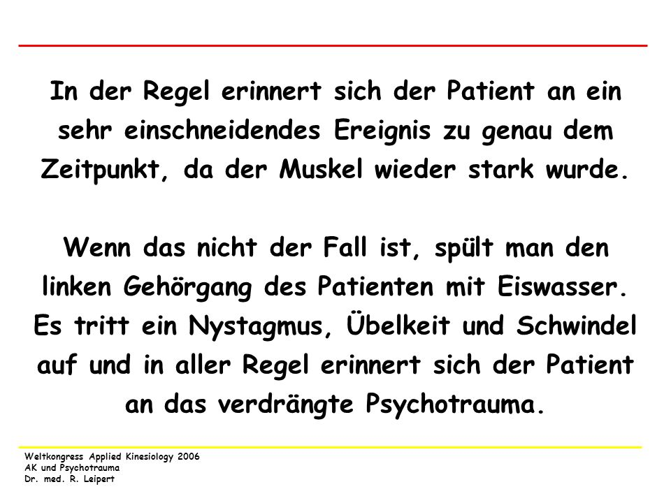 Weltkongress Applied Kinesiology 2006 AK und Psychotrauma Dr. med. R. Leipert In der Regel erinnert sich der Patient an ein sehr einschneidendes Ereig