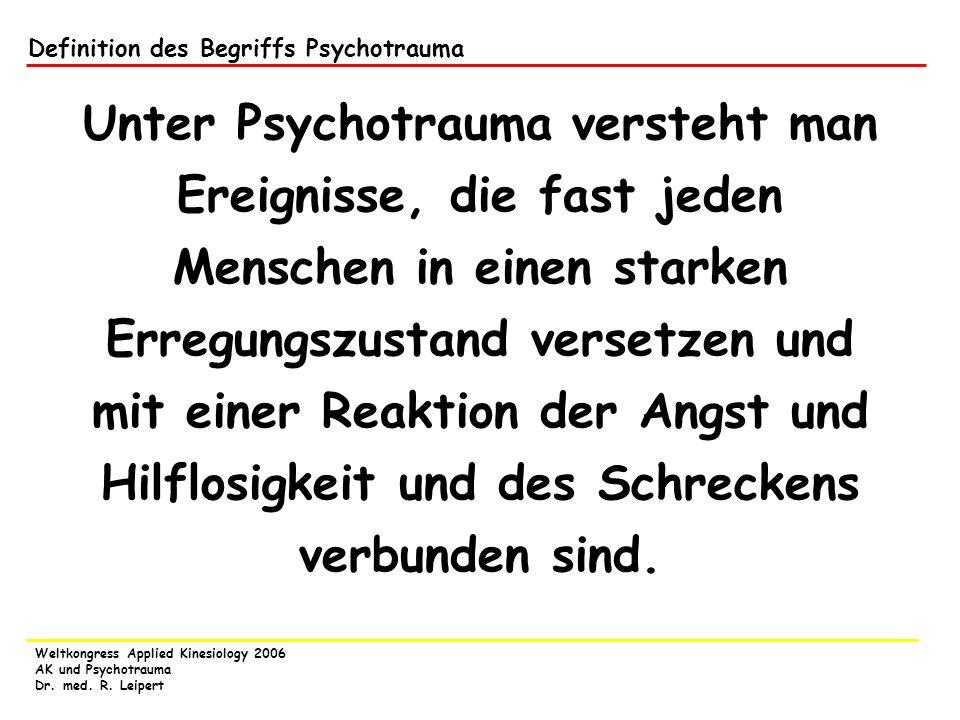 Weltkongress Applied Kinesiology 2006 AK und Psychotrauma Dr. med. R. Leipert Definition des Begriffs Psychotrauma Unter Psychotrauma versteht man Ere