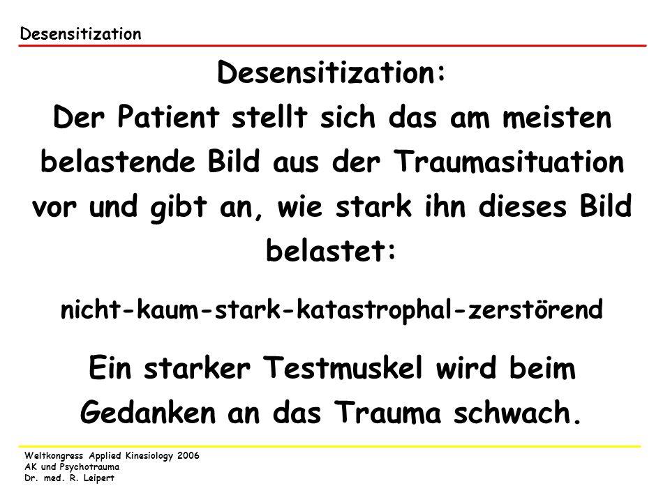 Weltkongress Applied Kinesiology 2006 AK und Psychotrauma Dr. med. R. Leipert Desensitization: Der Patient stellt sich das am meisten belastende Bild