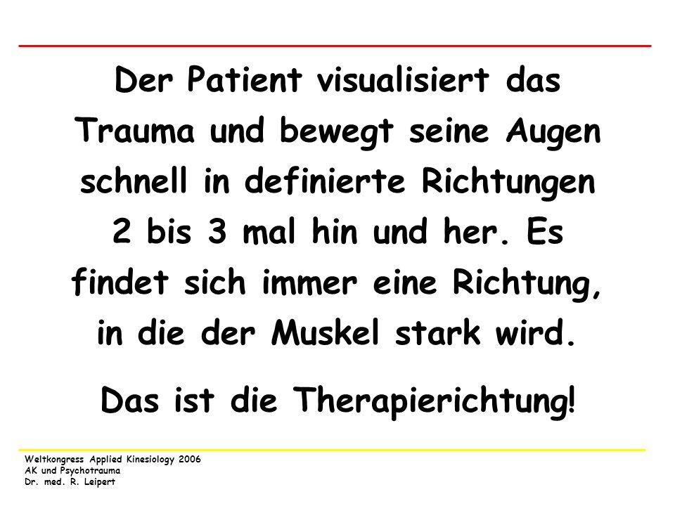 Weltkongress Applied Kinesiology 2006 AK und Psychotrauma Dr. med. R. Leipert Der Patient visualisiert das Trauma und bewegt seine Augen schnell in de