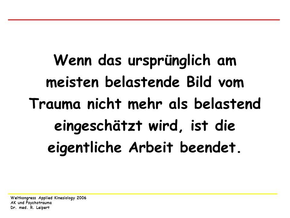 Weltkongress Applied Kinesiology 2006 AK und Psychotrauma Dr. med. R. Leipert Wenn das ursprünglich am meisten belastende Bild vom Trauma nicht mehr a