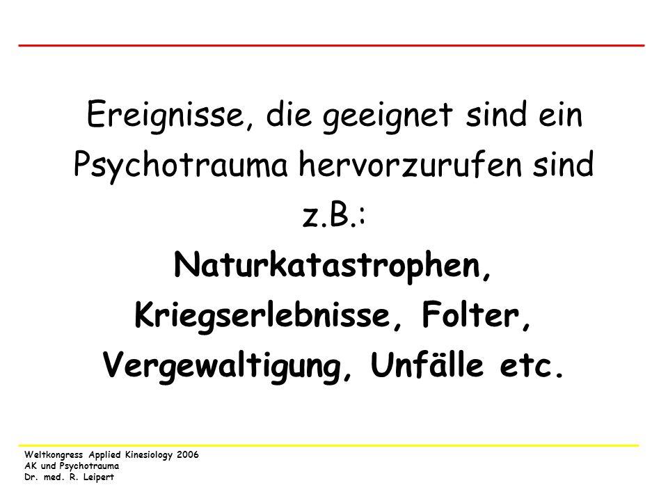 Weltkongress Applied Kinesiology 2006 AK und Psychotrauma Dr. med. R. Leipert Ereignisse, die geeignet sind ein Psychotrauma hervorzurufen sind z.B.: