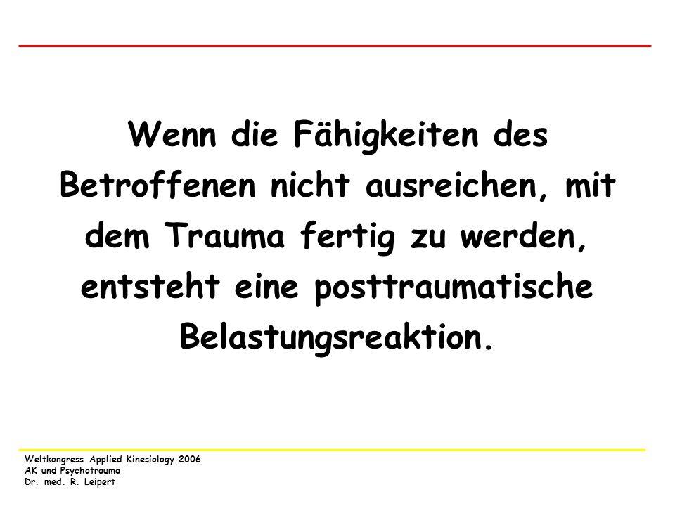 Weltkongress Applied Kinesiology 2006 AK und Psychotrauma Dr. med. R. Leipert Wenn die Fähigkeiten des Betroffenen nicht ausreichen, mit dem Trauma fe