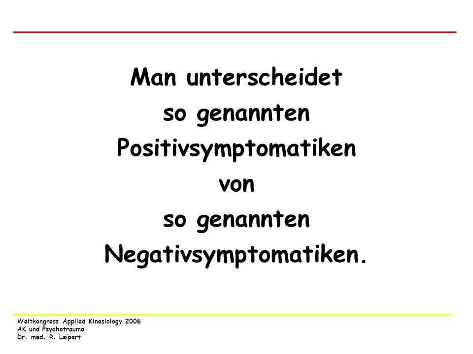 Weltkongress Applied Kinesiology 2006 AK und Psychotrauma Dr. med. R. Leipert Man unterscheidet so genannten Positivsymptomatiken von so genannten Neg