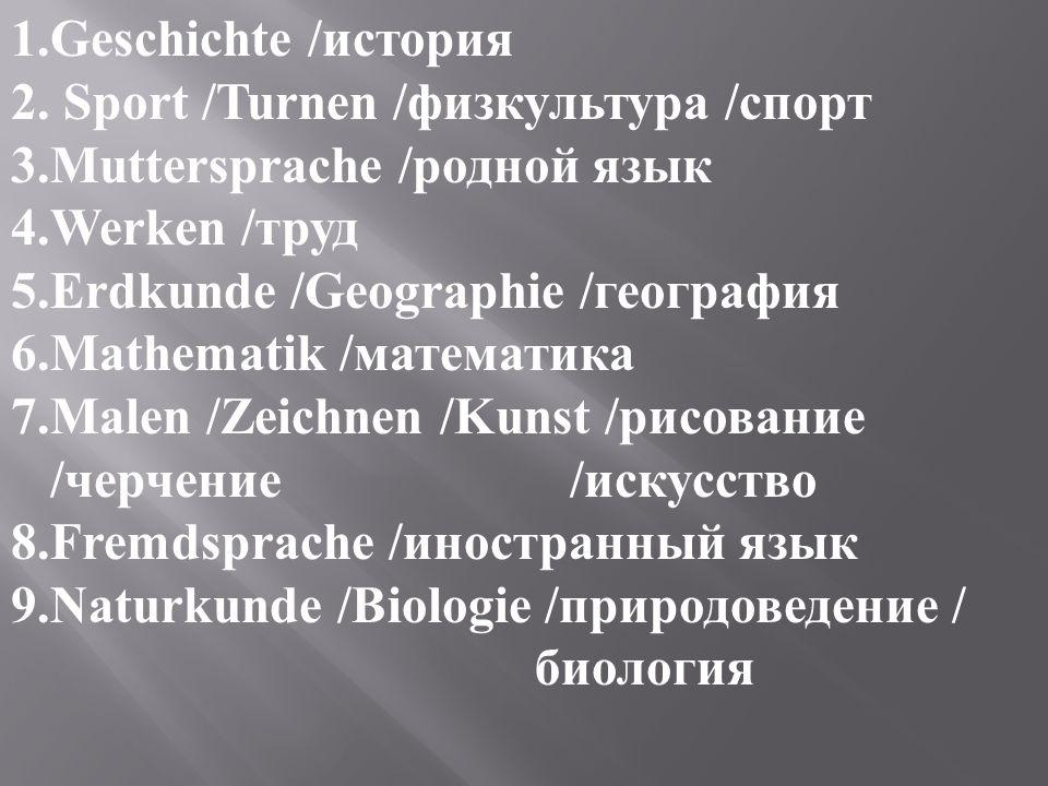1.Geschichte /история 2. Sport /Turnen /физкультура /спорт 3.Muttersprache /родной язык 4.Werken /труд 5.Erdkunde /Geographie /география 6.Mathematik